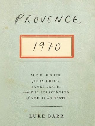 Book Cover, Provence, 1970: M.F.K. Fisher, Julia Child, James Beard, and the Reinvention of American Taste